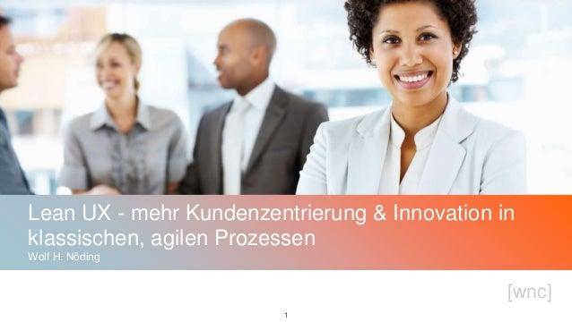 [wnc] 11 Lean UX - mehr Kundenzentrierung & Innovation in klassischen, agilen Prozessen Wolf H. Nöding