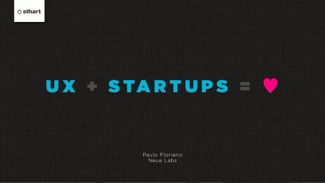 U X + S TA R T U P S = ♥ Paulo Floriano Neue Labs