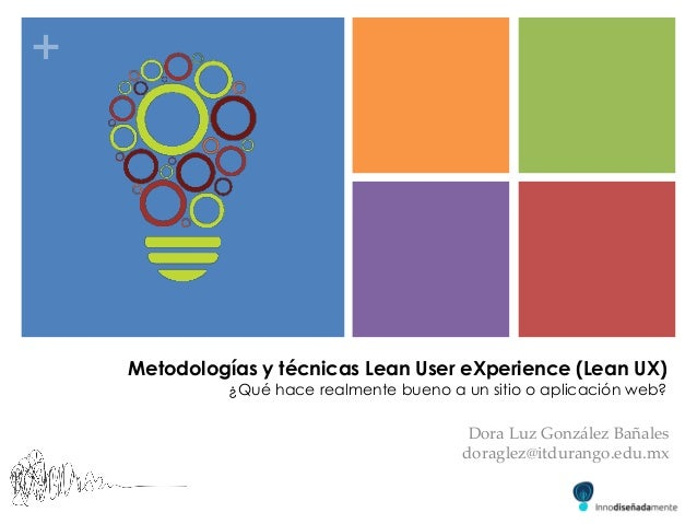 + Dora Luz González Bañales doraglez@itdurango.edu.mx Metodologías y técnicas Lean User eXperience (Lean UX) ¿Qué hace rea...
