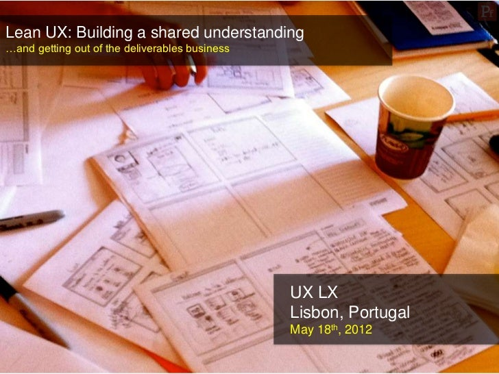 Lean UX: Building a shared understanding…and getting out of the deliverables business                                     ...