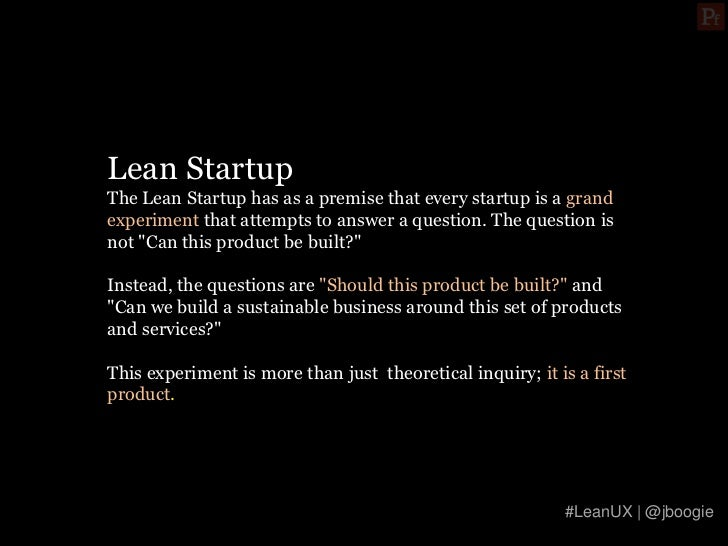Lean StartupThe Lean Startup has as a premise that every startup is a grandexperiment that attempts to answer a question. ...