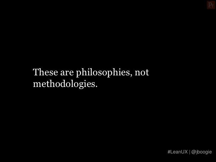 These are philosophies, notmethodologies.                              #LeanUX | @jboogie
