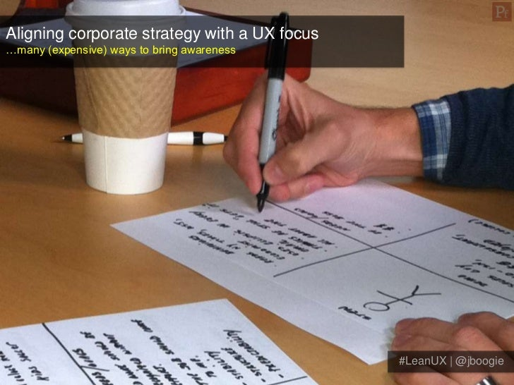 Aligning corporate strategy with a UX focus…many (expensive) ways to bring awareness                                      ...