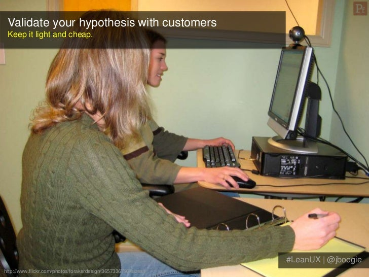 Validate your hypothesis with customers Keep it light and cheap.                                                          ...