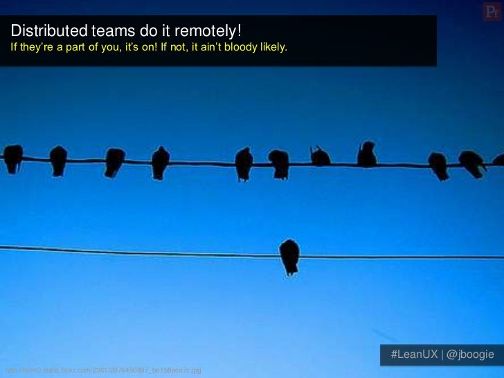 Distributed teams do it remotely! If they're a part of you, it's on! If not, it ain't bloody likely.                      ...