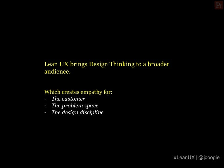 Lean UX brings Design Thinking to a broaderaudience.Which creates empathy for:- The customer- The problem space- The desig...