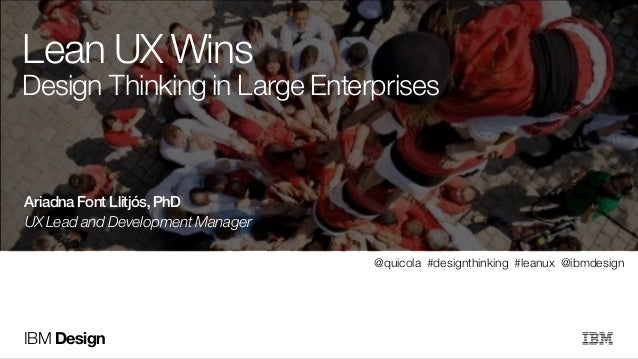 IBM DesignIBM DesignIBM Design Lean UX Wins Design Thinking in Large Enterprises UX Lead and Development Manager ! Ariadna...