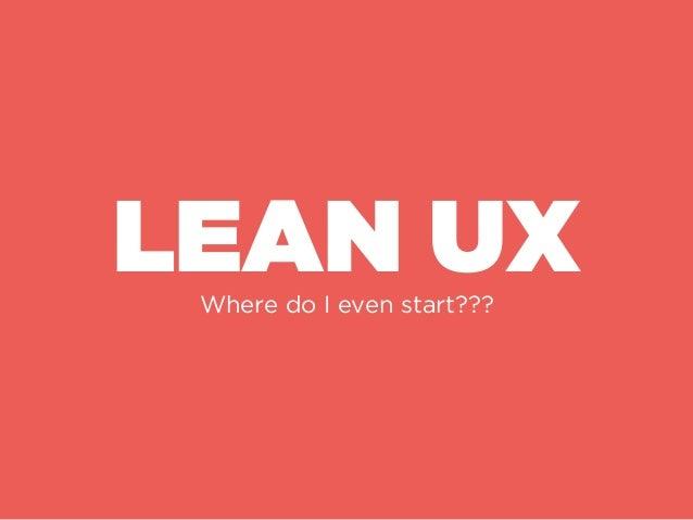 Lean UX Practices H E R E ' S H O W ! DEFINE DESIGN TEST & REFINE Put your end design first i.e Nimble Design Design to sol...