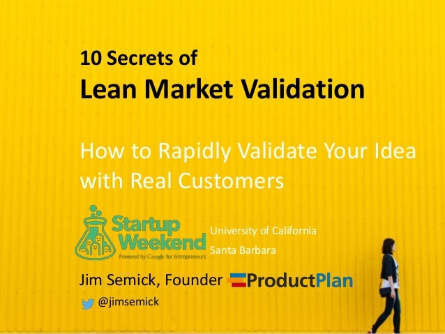 10 Secrets of Lean Market Validation How to Rapidly Validate Your Idea with Real Customers Jim Semick, Founder @jimsemick ...
