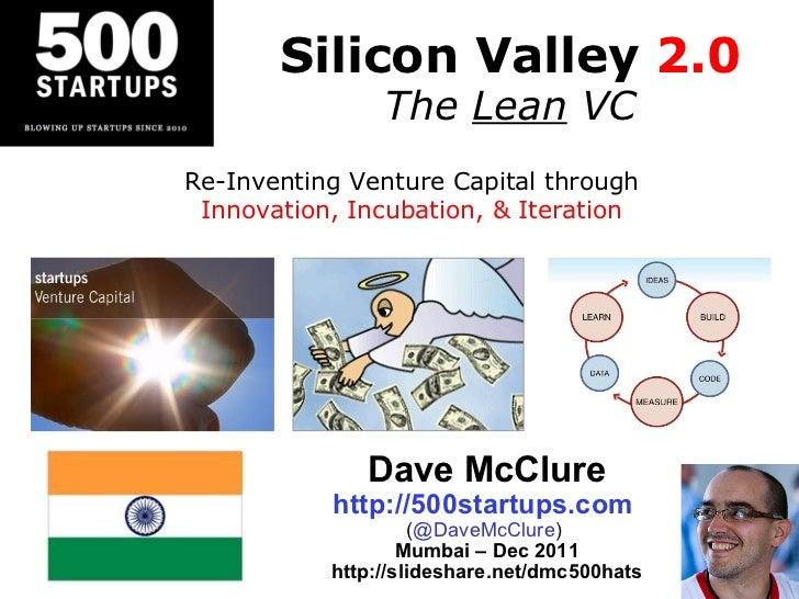 Silicon Valley  2.0 The  Lean  VC Dave McClure http://500startups.com   ( @DaveMcClure )  Mumbai – Dec 2011 http://slidesh...