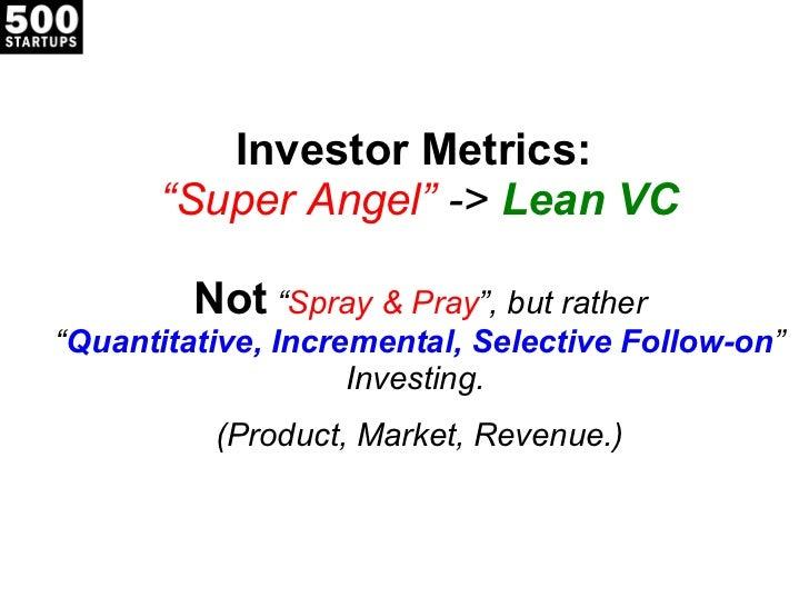 "Investor Metrics:  ""Super Angel""  ->  Lean VC Not  "" Spray & Pray "", but rather "" Quantitative, Incremental, Selective Fol..."