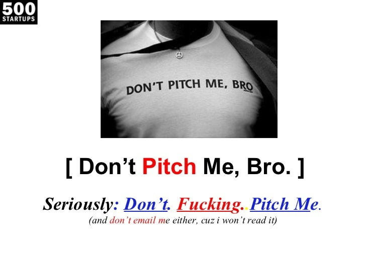 [ Don't  Pitch  Me, Bro. ] Seriously :  Don't .  Fuckin g. . Pitch M e . (and  don't email m e either, cuz i won't read it)