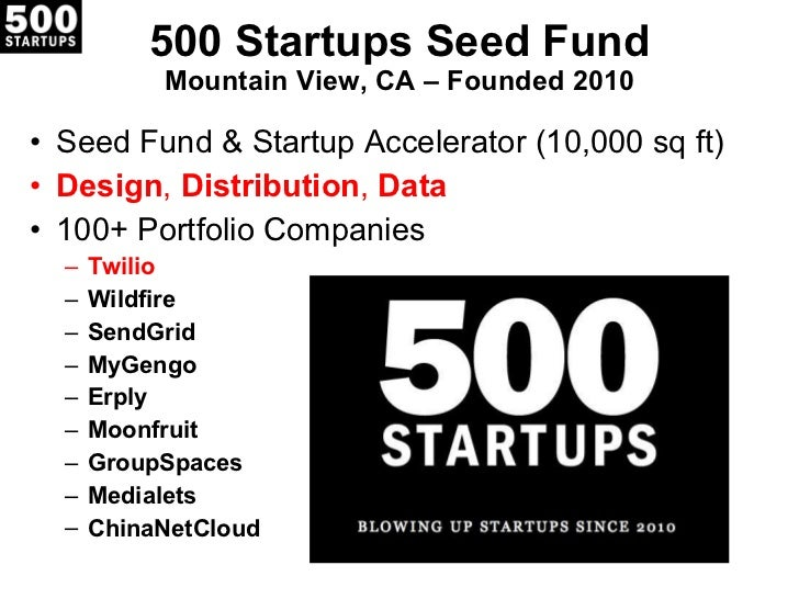 500 Startups Seed Fund Mountain View, CA – Founded 2010 <ul><li>Seed Fund & Startup Accelerator (10,000 sq ft) </li></ul><...