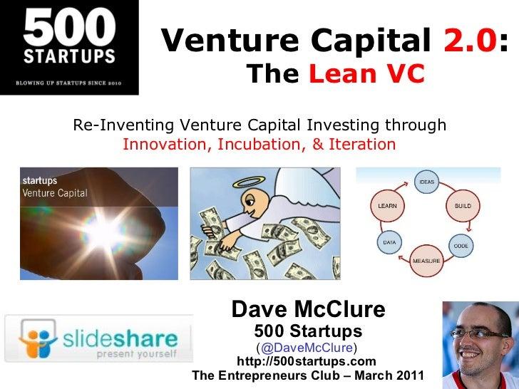 Venture Capital  2.0 : The  Lean VC Dave McClure 500 Startups ( @DaveMcClure )  http://500startups.com  The Entrepreneurs ...