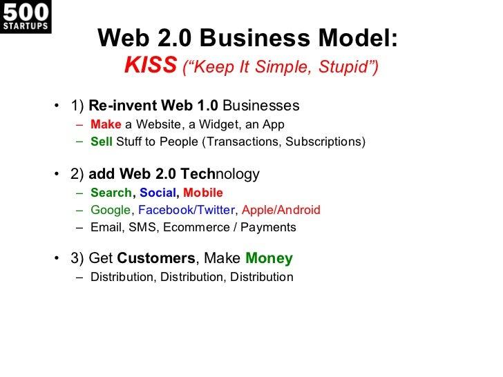 "Web 2.0 Business Model:  KISS  (""Keep It Simple, Stupid"") <ul><li>1)  Re-invent Web 1.0  Businesses </li></ul><ul><ul><li>..."