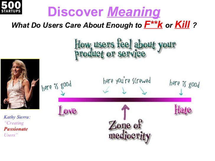 """Discover  Meaning What Do Users Care About Enough to  F**k   or  Kill   ? Kathy Sierra: """" Creating Passionate Users"""""""