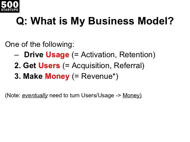 Q: What is My Business Model? <ul><li>One of the following: </li></ul><ul><ul><li>Drive  Usage   (= Activation, Retention)...