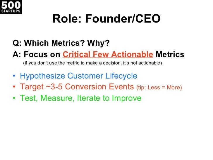 Role: Founder/CEO <ul><li>Q: Which Metrics? Why? </li></ul><ul><li>A: Focus on  Critical Few Actionable  Metrics </li></ul...