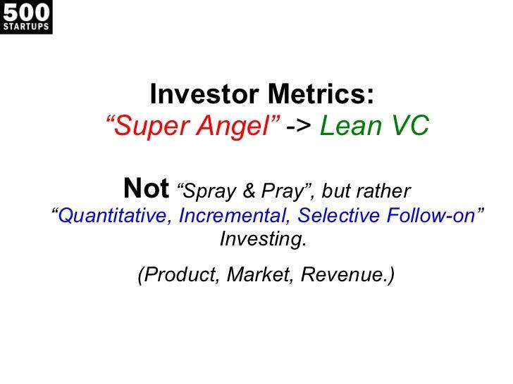 "Investor Metrics:  ""Super Angel""  ->  Lean VC Not  ""Spray & Pray"", but rather "" Quantitative, Incremental, Selective Follo..."