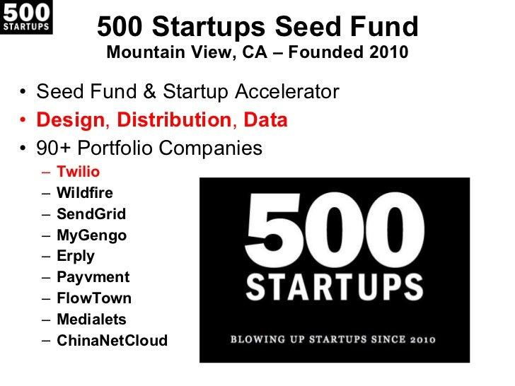 500 Startups Seed Fund Mountain View, CA – Founded 2010 <ul><li>Seed Fund & Startup Accelerator </li></ul><ul><li>Design ,...