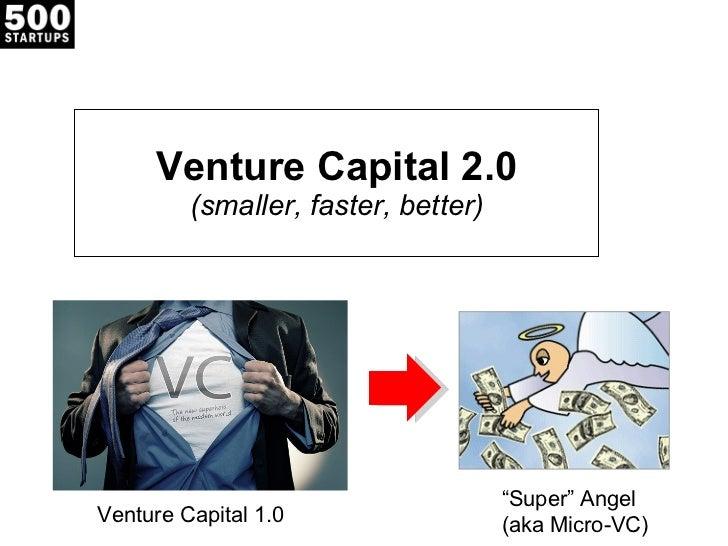 "Venture Capital 2.0 (smaller, faster, better) Venture Capital 1.0  "" Super"" Angel  (aka Micro-VC)"