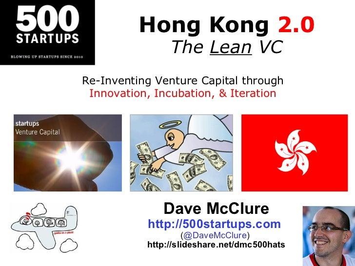 Hong Kong  2.0 The  Lean  VC Dave McClure http://500startups.com   ( @DaveMcClure )  http://slideshare.net/dmc500hats Re-I...