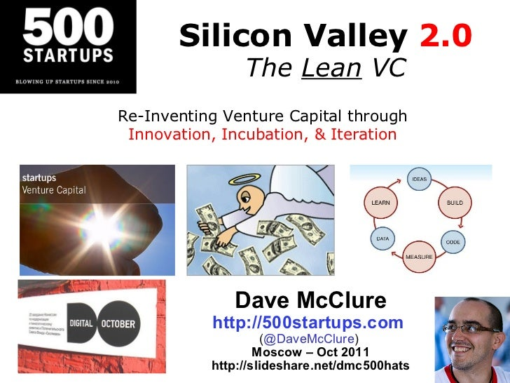 Silicon Valley  2.0 The  Lean  VC Dave McClure http://500startups.com   ( @DaveMcClure )  Moscow – Oct 2011 http://slidesh...