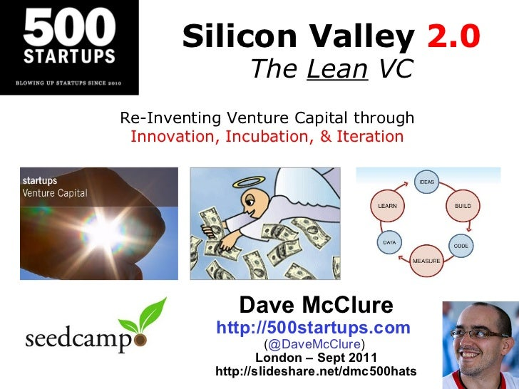 Silicon Valley  2.0 The  Lean  VC Dave McClure http://500startups.com   ( @DaveMcClure )  London – Sept 2011 http://slides...