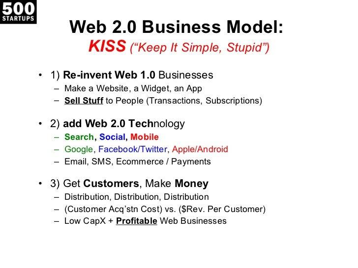 "Web 2.0 Business Model:  KISS  ( ""Keep It Simple, Stupid"") <ul><li>1)  Re-invent Web 1.0  Businesses </li></ul><ul><ul><li..."