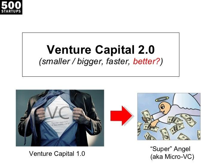 "Venture Capital 2.0 (smaller / bigger, faster,  better? ) Venture Capital 1.0  "" Super"" Angel  (aka Micro-VC)"