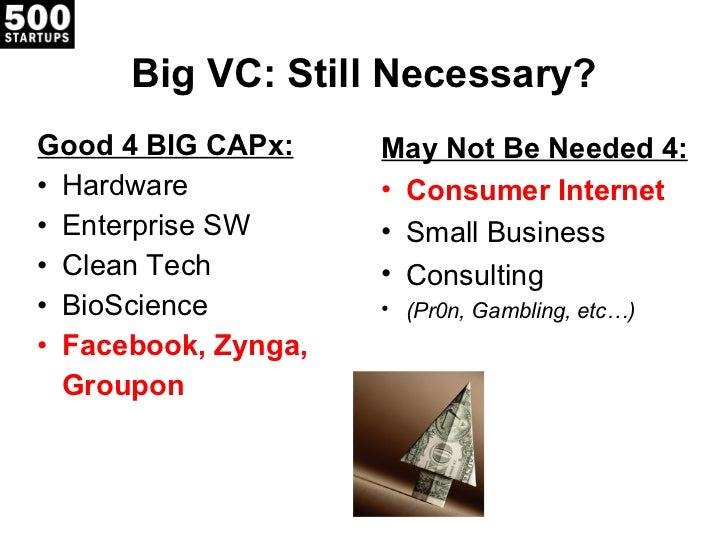 Big VC: Still Necessary? <ul><li>Good 4 BIG CAPx: </li></ul><ul><li>Hardware </li></ul><ul><li>Enterprise SW </li></ul><ul...