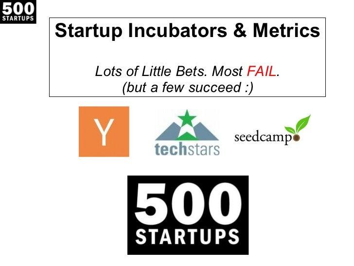 Startup Incubators & Metrics  Lots of Little Bets. Most  FAIL . (but a few succeed :)
