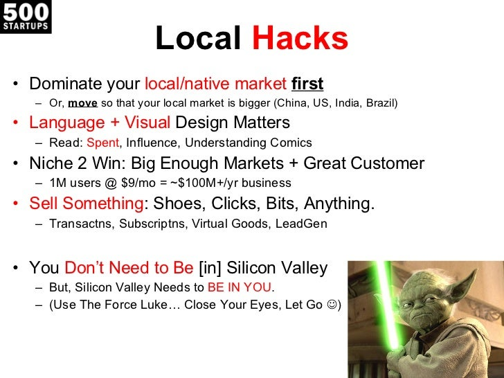 Local  Hacks <ul><li>Dominate your  local/native market  first </li></ul><ul><ul><li>Or,  move  so that your local market ...