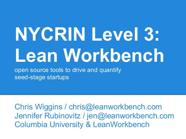 NYCRIN Level 3: Lean Workbench open source tools to drive and quantify seed-stage startups Chris Wiggins / chris@leanworkb...