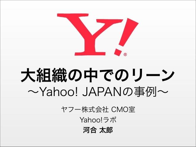 大組織の中でのリーン∼Yahoo! JAPANの事例∼    ヤフー株式会社 CMO室       Yahoo!ラボ        河合 太郎