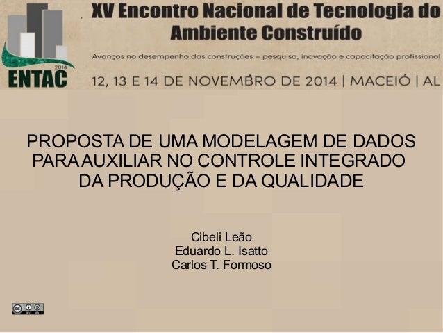 PROPOSTA DE UMA MODELAGEM DE DADOS  PARA AUXILIAR NO CONTROLE INTEGRADO  DA PRODUÇÃO E DA QUALIDADE  Cibeli Leão  Eduardo ...