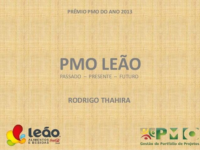 PRÊMIO PMO DO ANO 2013  PMO LEÃO PASSADO – PRESENTE – FUTURO  RODRIGO THAHIRA