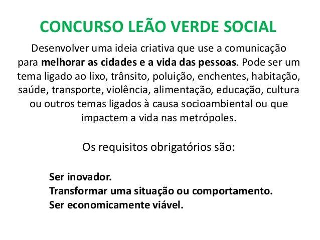CONCURSO LEÃO VERDE SOCIAL   Desenvolver uma ideia criativa que use a comunicaçãopara melhorar as cidades e a vida das pes...
