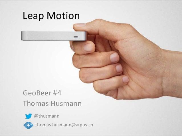 Leap Motion GeoBeer #4 Thomas Husmann @thusmann thomas.husmann@argus.ch