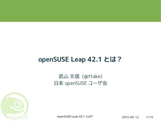 2015-09-12openSUSE Leap 42.1 とは? 1/19 openSUSE Leap 42.1 とは? 武山 文信 (@ftake) 日本 openSUSE ユーザ会