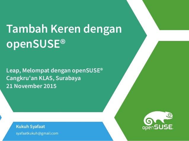 Kukuh Syafaat syafaatkukuh@gmail.com Tambah Keren dengan openSUSE® Leap, Melompat dengan openSUSE® Cangkru'an KLAS, Suraba...