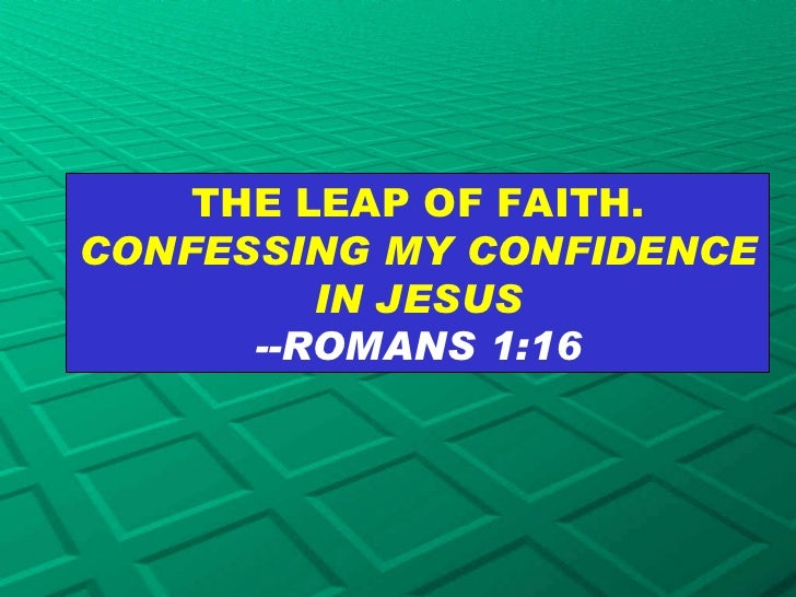 THE LEAP OF FAITH.  CONFESSING MY CONFIDENCE IN JESUS --ROMANS 1:16