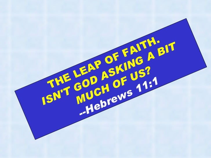 THE LEAP OF FAITH.  ISN'T GOD ASKING A BIT MUCH OF US? --Hebrews 11:1