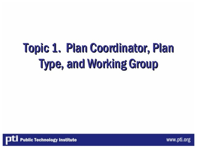 Topic 1. Plan Coordinator, PlanTopic 1. Plan Coordinator, PlanType, and Working GroupType, and Working Group