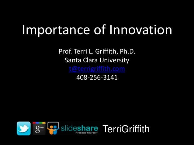 Importance of Innovation Prof. Terri L. Griffith, Ph.D. Santa Clara University t@terrigriffith.com 408-256-3141  TerriGrif...