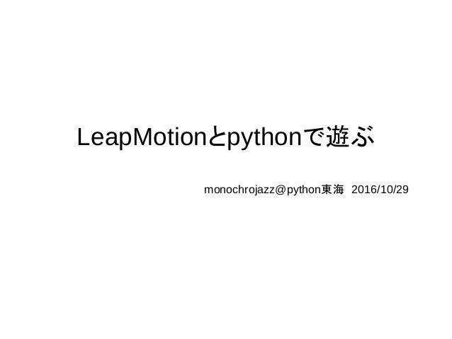LeapMotionとpythonで遊ぶ monochrojazz@python東海 2016/10/29