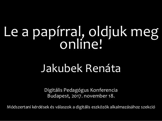 Le a papírral, oldjuk meg online! Jakubek Renáta Digitális Pedagógus Konferencia Budapest, 2017. november 18. Módszertani ...