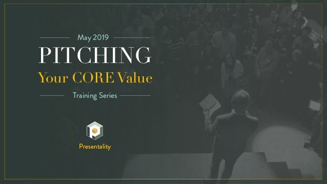 PITCHING Your CORE Value May 2019 Training Series Presentality