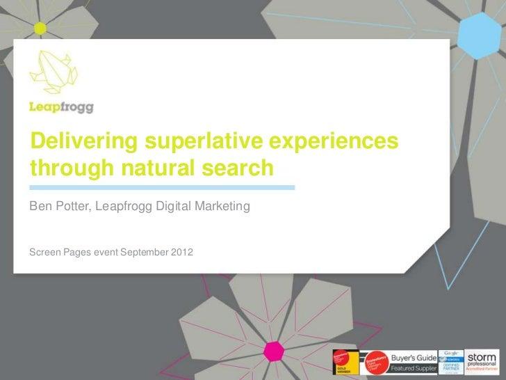 Delivering superlative experiencesthrough natural searchBen Potter, Leapfrogg Digital MarketingScreen Pages event Septembe...