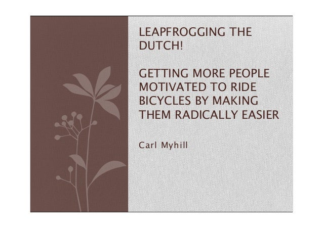 Carl Myhill LEAPFROGGING THE DUTCH! GETTING MORE PEOPLE MOTIVATED TO RIDE BICYCLES BY MAKING THEM RADICALLY EASIER